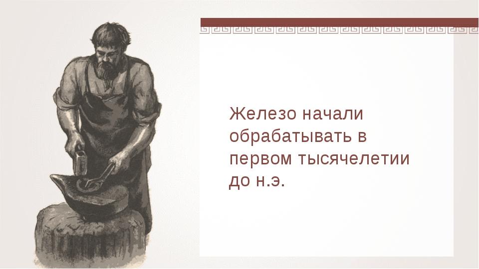 Железо начали обрабатывать в первом тысячелетии до н.э.