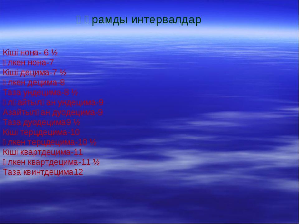 Кіші нона- 6 ½ Ұлкен нона-7 Кіші децима-7 ½ Ұлкен децима-8 Таза ундецима-8 ½...