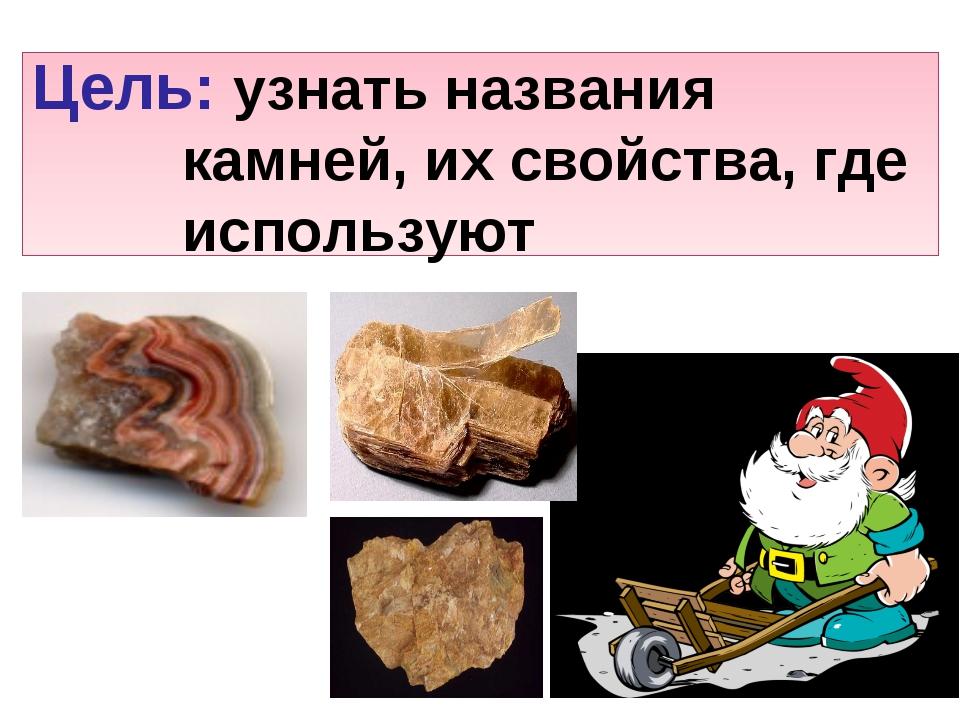 Цель: узнать названия камней, их свойства, где используют