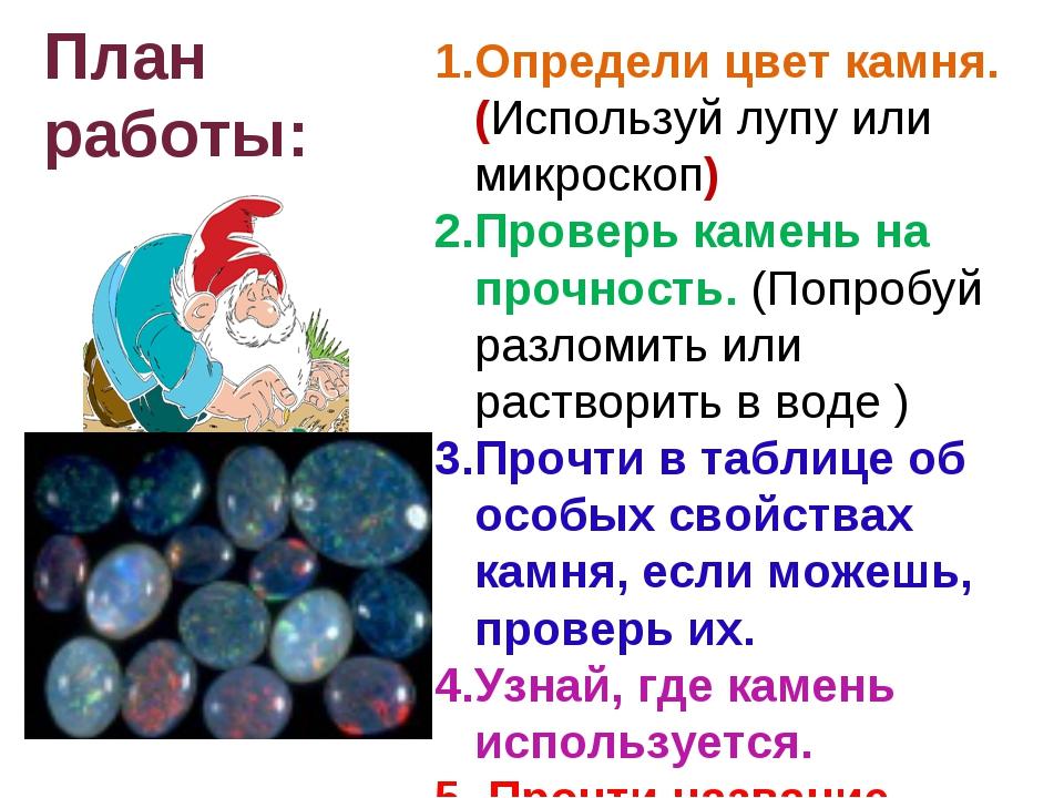 План работы: 1.Определи цвет камня. (Используй лупу или микроскоп) 2.Проверь...
