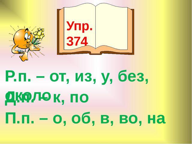 Упр. 374 Р.п. – от, из, у, без, около Д.п. – к, по П.п. – о, об, в, во, на
