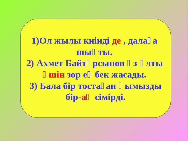 Ол жылы киінді де , далаға шықты. 2) Ахмет Байтұрсынов өз ұлты үшін зор еңбек...