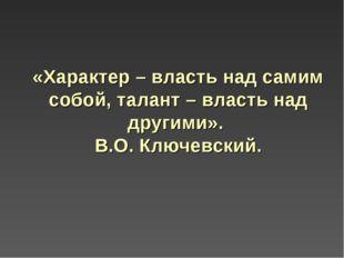 «Характер – власть над самим собой, талант – власть над другими». В.О. Ключев