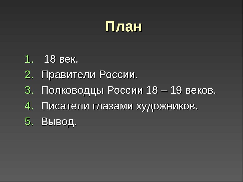 План 18 век. Правители России. Полководцы России 18 – 19 веков. Писатели глаз...