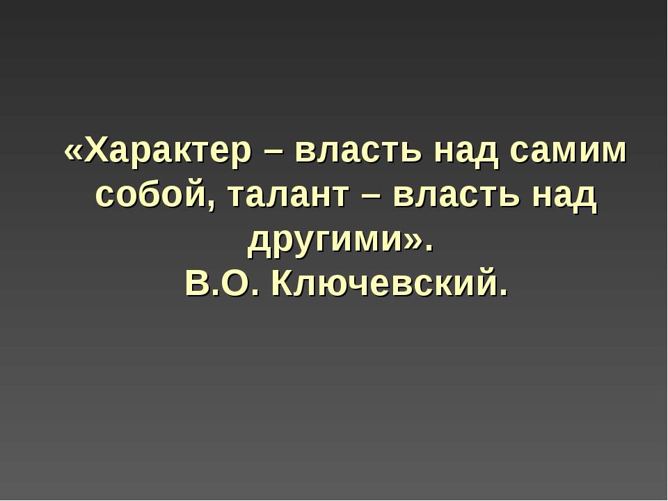 «Характер – власть над самим собой, талант – власть над другими». В.О. Ключев...