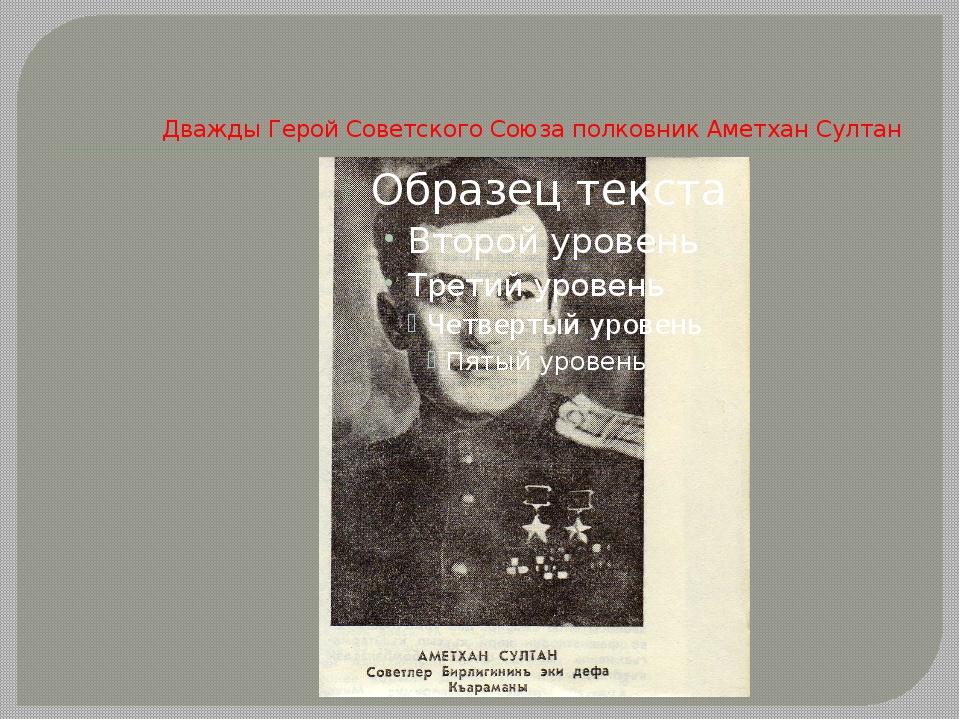 Дважды Герой Советского Союза полковник Аметхан Султан