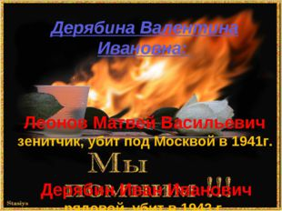 . Дерябина Валентина Ивановна:  Леонов Матвей Васильевич зенитчик, убит под