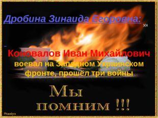 КК Дробина Зинаида Егоровна: Коновалов Иван Михайлович воевал на Западном Укр