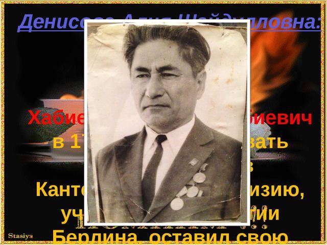 Денисова Алия Шайдулловна: Хабиев Шайдолла Хабиевич в 17 лет пошёл воевать до...