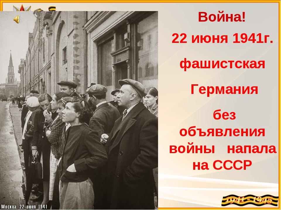 Война! 22 июня 1941г. фашистская Германия без объявления войны напала на СССР