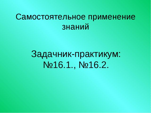 Самостоятельное применение знаний Задачник-практикум: №16.1., №16.2.