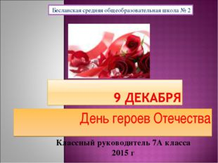 День героев Отечества Классный руководитель 7А класса 2015 г Бесланская средн