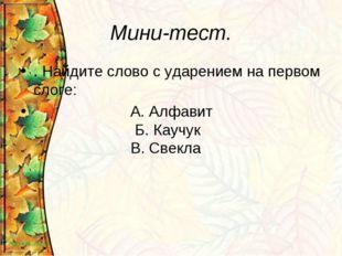 Мини-тест. . Найдите слово с ударением на первом слоге: А. Алфавит Б. Каучук