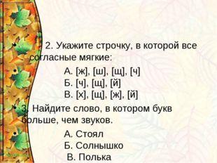 2. Укажите строчку, в которой все согласные мягкие: А. [ж], [ш], [щ], [ч] Б.