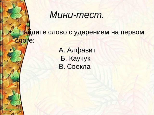 Мини-тест. . Найдите слово с ударением на первом слоге: А. Алфавит Б. Каучук...