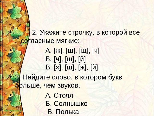 2. Укажите строчку, в которой все согласные мягкие: А. [ж], [ш], [щ], [ч] Б....
