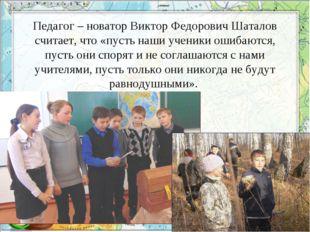 Педагог – новатор Виктор Федорович Шаталов считает, что «пусть наши ученики о