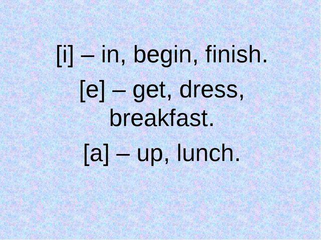 [i] – in, begin, finish. [e] – get, dress, breakfast. [a] – up, lunch.
