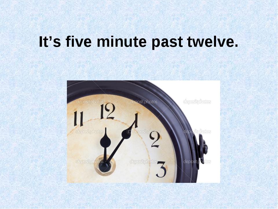 It's five minute past twelve.