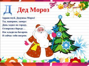 Дед Мороз Здравствуй, Дедушка Мороз! Ты, наверное, замерз: День ходил по горо