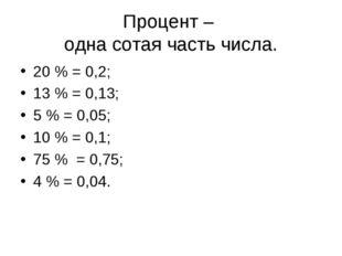 Процент – одна сотая часть числа. 20 % = 0,2; 13 % = 0,13; 5 % = 0,05; 10 % =