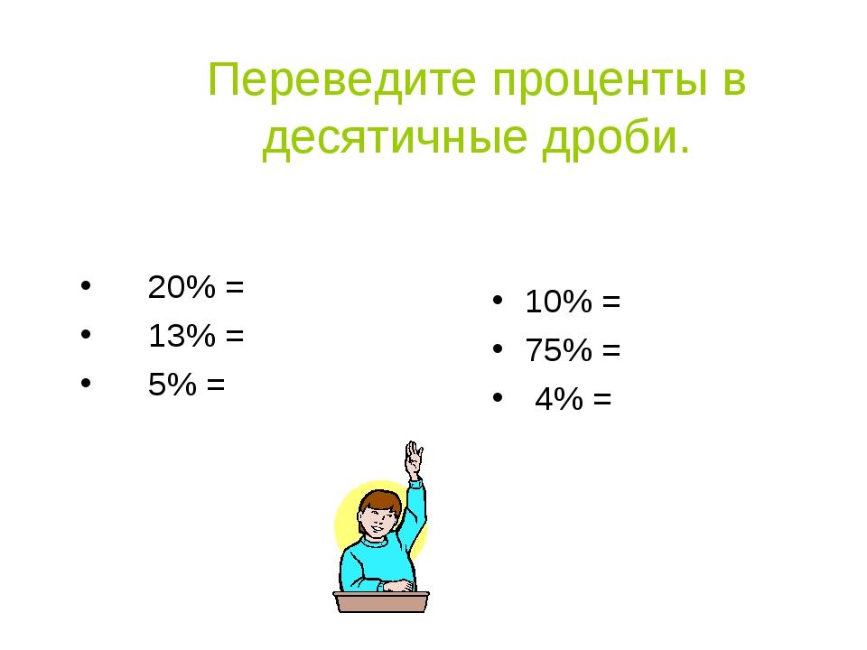 Переведите проценты в десятичные дроби. 20% = 13% = 5% = 10% = 75% = 4% =