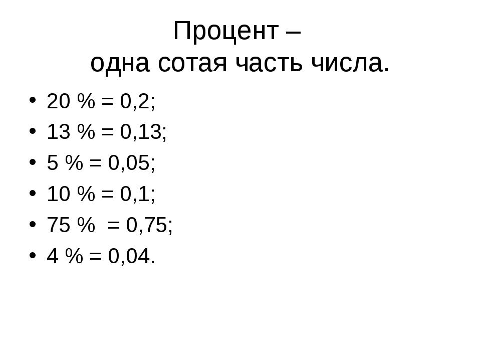 Процент – одна сотая часть числа. 20 % = 0,2; 13 % = 0,13; 5 % = 0,05; 10 % =...
