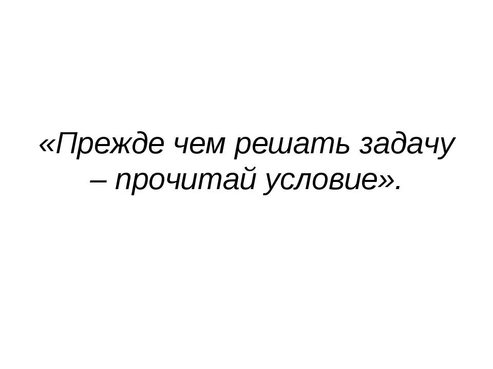 «Прежде чем решать задачу – прочитай условие».
