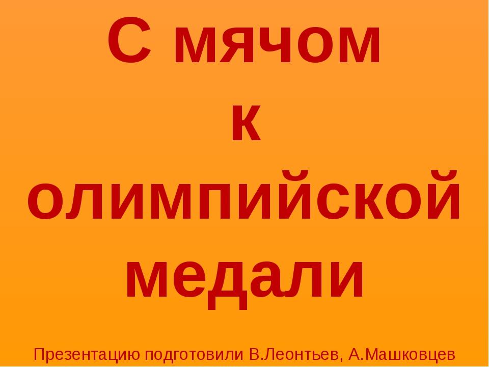 С мячом к олимпийской медали Презентацию подготовили В.Леонтьев, А.Машковцев