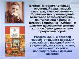 Виктор Петрович Астафьев – известный талантливый писатель, наш современник. Б