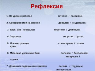 Рефлексия 1. На уроке я работал активно / пассивно. 2. Своей работой на уроке