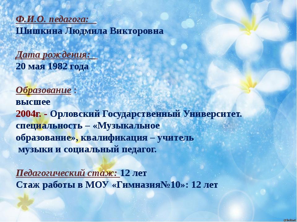 Ф.И.О. педагога: Шишкина Людмила Викторовна Дата рождения: 20 мая 1982 года...