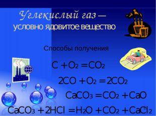 * Способы получения Углекислый газ — условно ядовитое вещество С + О2 = СО2 2