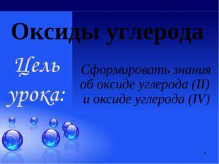 * Оксиды углерода Сформировать знания об оксиде углерода (II) и оксиде углеро