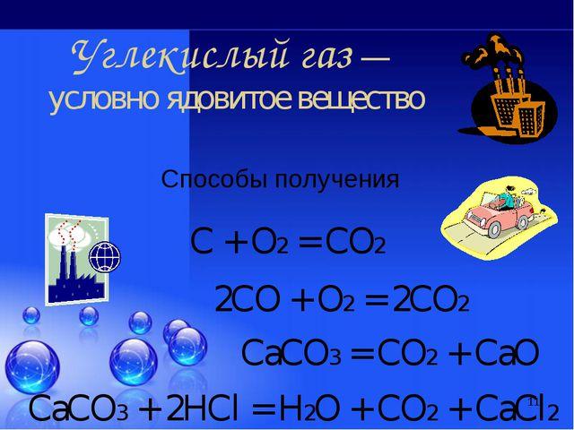 * Способы получения Углекислый газ — условно ядовитое вещество С + О2 = СО2 2...