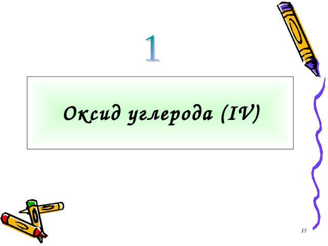 * Оксид углерода (IV)