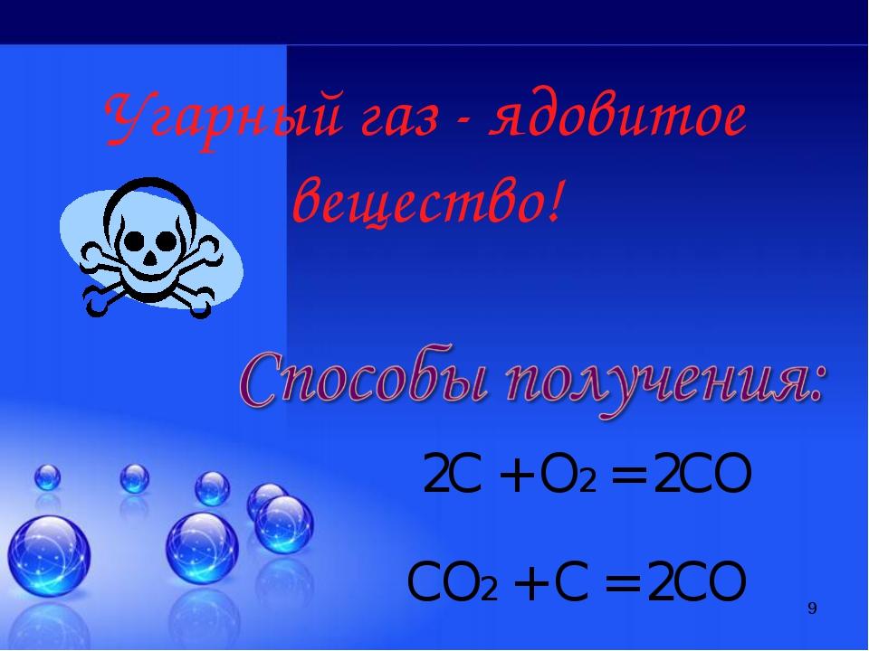 * Угарный газ - ядовитое вещество! 2С + О2 = 2СО СО2 + С = 2СО