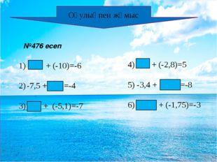 Оқулықпен жұмыс №476 есеп 4 + (-10)=-6 -7,5 + 3,5 =-4 3) -1,9 + (-5,1)=-7 4)