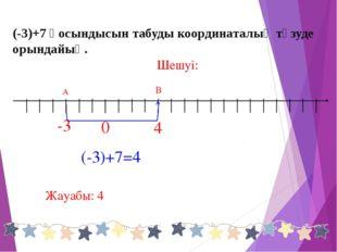 (-3)+7=4 В -3 Шешуі: 0 Жауабы: 4 (-3)+7 қосындысын табуды координаталық түзуд