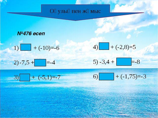 Оқулықпен жұмыс №476 есеп 4 + (-10)=-6 -7,5 + 3,5 =-4 3) -1,9 + (-5,1)=-7 4)...