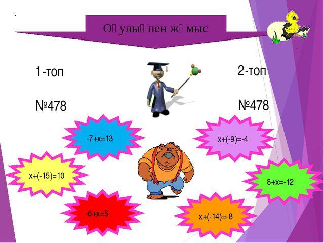 Оқулықпен жұмыс 1-топ №478 25 2-топ №478 20 -7+x=13 x+(-15)=10 11 -6+x=5 5 -2...