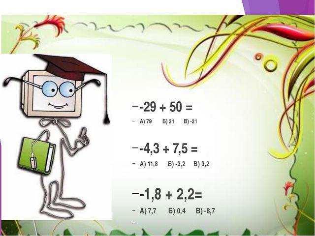 -29 + 50 = А) 79 Б) 21 В) -21 -4,3 + 7,5 = А) 11,8 Б) -3,2 В) 3,2 -1,8 + 2,2...