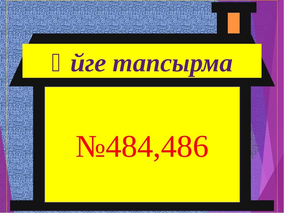 №484,486 Үйге тапсырма