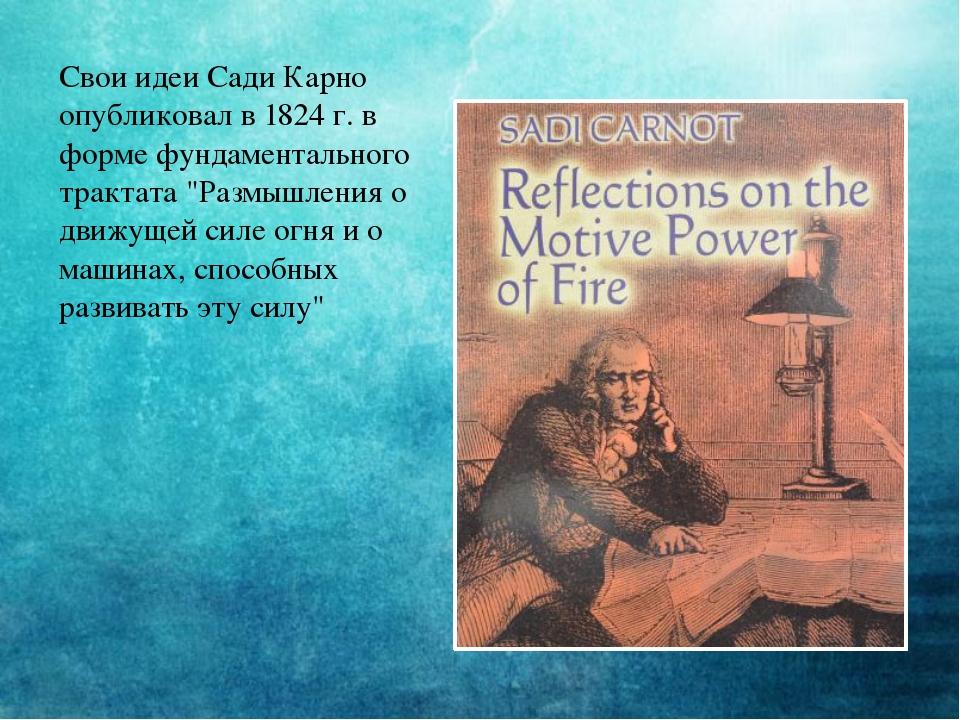Свои идеи Сади Карно опубликовал в 1824г. в форме фундаментального трактата...