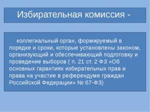 Избирательная комиссия - коллегиальный орган, формируемый в порядке и сроки