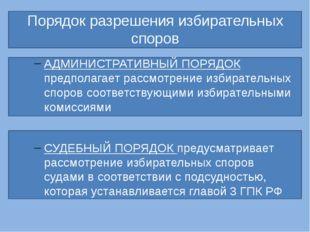Порядок разрешения избирательных споров АДМИНИСТРАТИВНЫЙ ПОРЯДОК предполагае