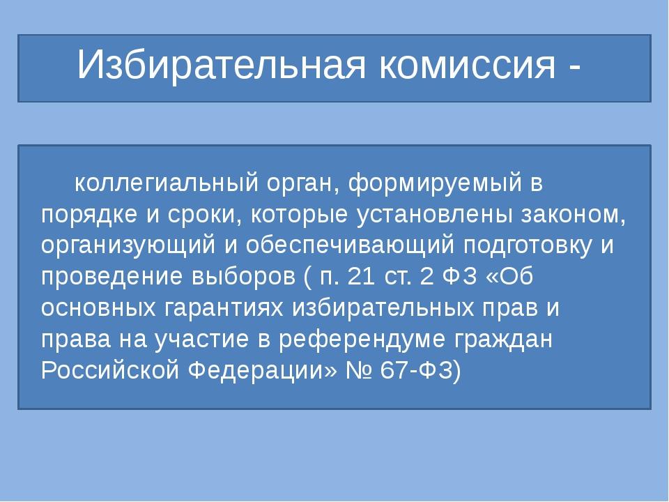 Избирательная комиссия - коллегиальный орган, формируемый в порядке и сроки...