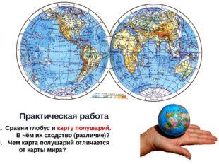 Практическая работа Сравни глобус и карту полушарий. В чём их сходство (разл