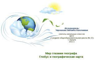 Мир глазами географа Глобус и географическая карта Исполнитель: Черникова На