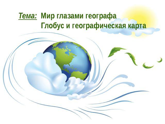 Тема: Мир глазами географа Глобус и географическая карта